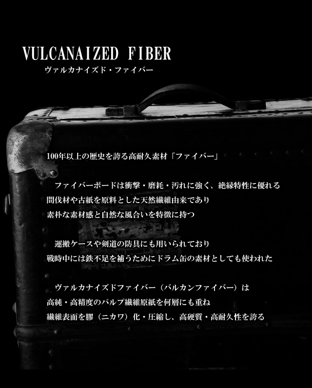 100年以上の歴史を誇る高耐久素材「ファイバー」 ファイバーボードは衝撃・磨耗・汚れに強く、絶縁特性に優れる間伐材や古紙を原料とした天然繊維由来であり、素朴な素材感と自然な風合いを特徴に持つ。 運搬ケースや剣道の防具にも用いられており戦時中には鉄不足を補うためにドラム缶の素材としても使われた。 ヴァルカナイズドファイバー(バルカンファイバー)は高純・高精度のパルプ繊維原紙を何層にも重ね繊維表面を膠(ニカワ)化・圧縮し、高硬質・高耐久性を誇る